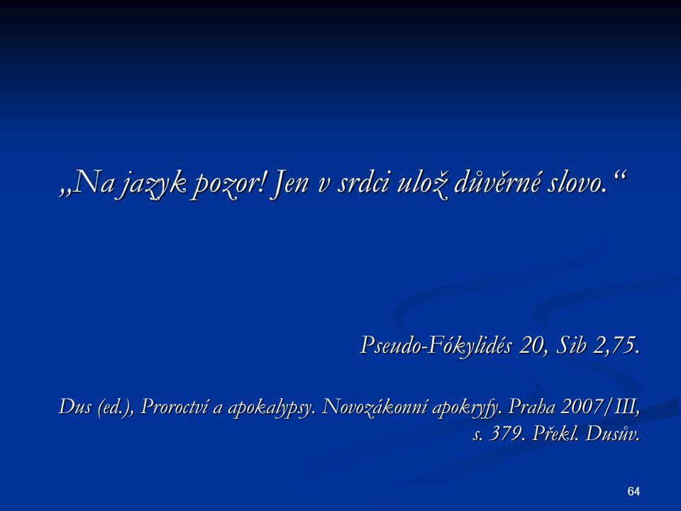 """64 """"Na jazyk pozor! Jen v srdci ulož důvěrné slovo."""" Pseudo-Fókylidés 20, Sib 2,75. Dus (ed.), Proroctví a apokalypsy. Novozákonní apokryfy. Praha 200"""