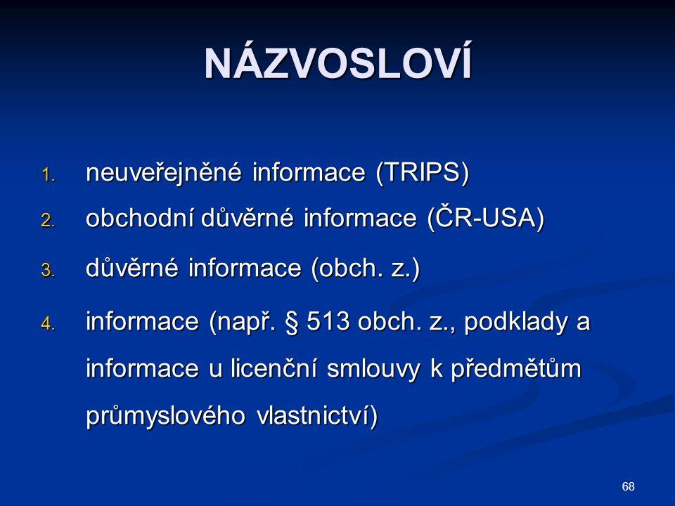 68 NÁZVOSLOVÍ 1. neuveřejněné informace (TRIPS) 2. obchodní důvěrné informace (ČR-USA) 3. důvěrné informace (obch. z.) 4. informace (např. § 513 obch.