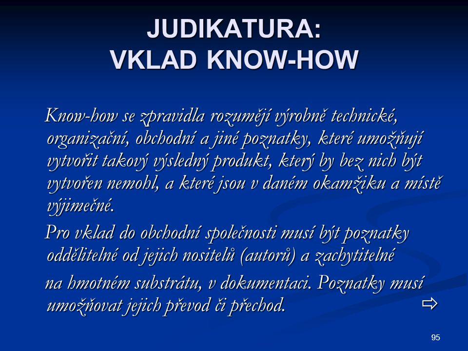 95 JUDIKATURA: VKLAD KNOW-HOW Know-how se zpravidla rozumějí výrobně technické, organizační, obchodní a jiné poznatky, které umožňují vytvořit takový