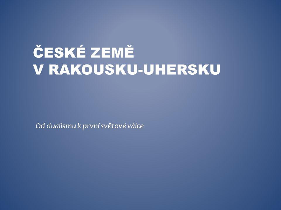 ČESKÉ ZEMĚ V RAKOUSKU-UHERSKU Od dualismu k první světové válce