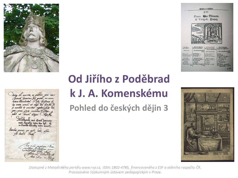 Od Jiřího z Poděbrad k J. A. Komenskému Pohled do českých dějin 3 Dostupné z Metodického portálu www.rvp.cz, ISSN: 1802-4785, financovaného z ESF a st