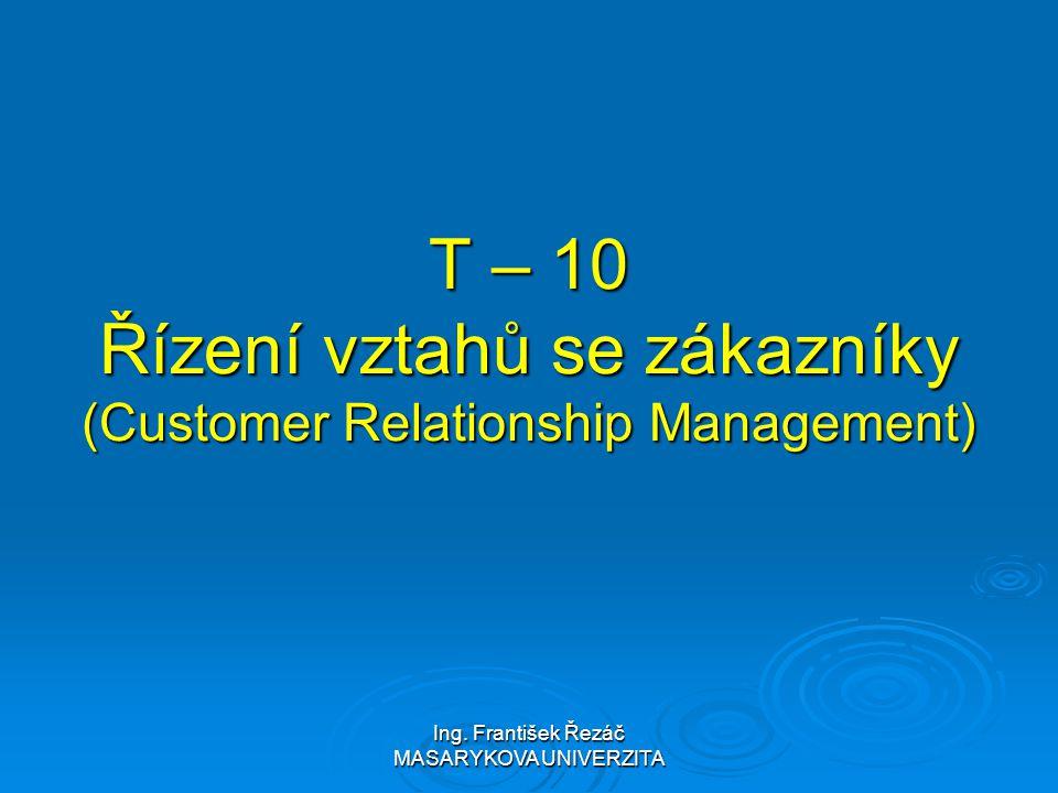 Ing. František Řezáč MASARYKOVA UNIVERZITA T – 10 Řízení vztahů se zákazníky (Customer Relationship Management)