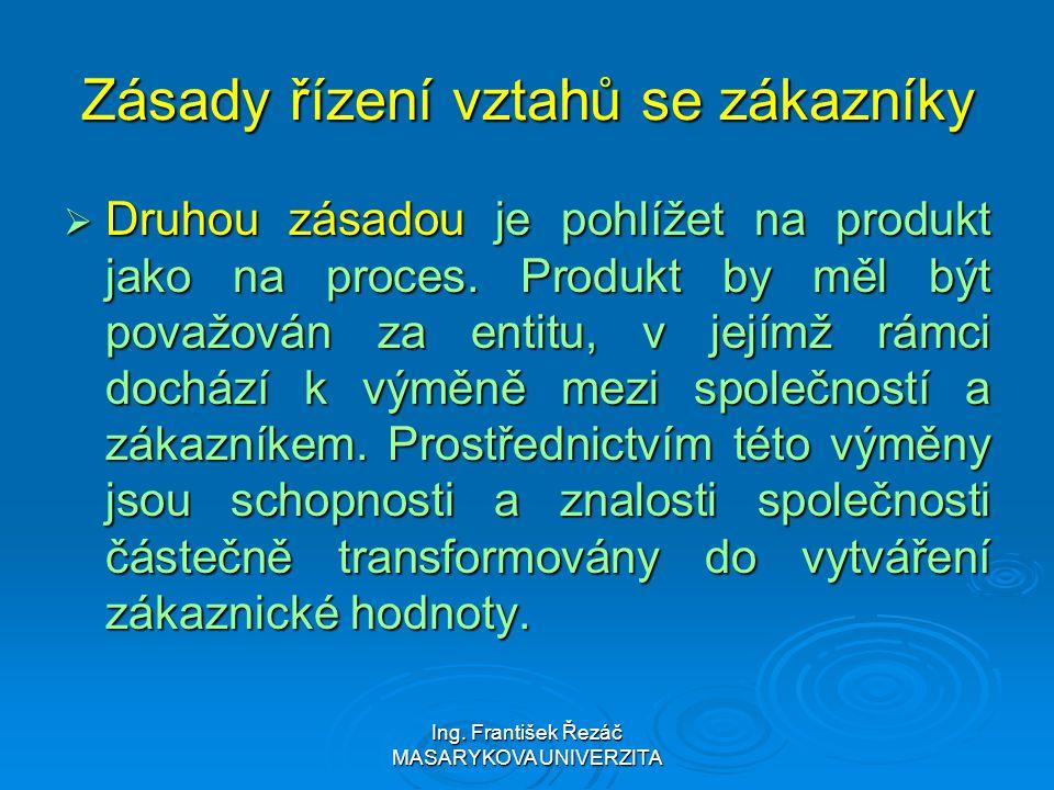 Ing. František Řezáč MASARYKOVA UNIVERZITA Zásady řízení vztahů se zákazníky  Druhou zásadou je pohlížet na produkt jako na proces. Produkt by měl bý