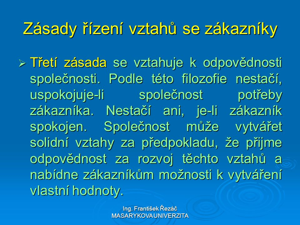 Ing. František Řezáč MASARYKOVA UNIVERZITA Zásady řízení vztahů se zákazníky  Třetí zásada se vztahuje k odpovědnosti společnosti. Podle této filozof