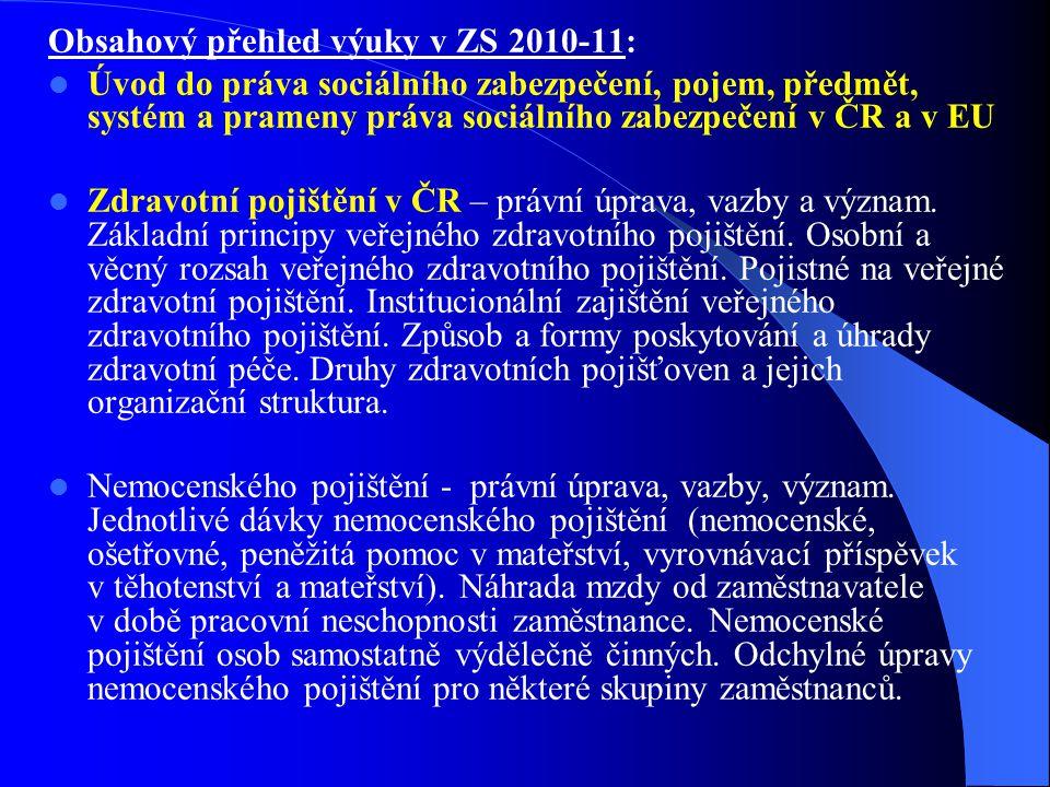 Obsahový přehled výuky v ZS 2010-11: Úvod do práva sociálního zabezpečení, pojem, předmět, systém a prameny práva sociálního zabezpečení v ČR a v EU Zdravotní pojištění v ČR – právní úprava, vazby a význam.