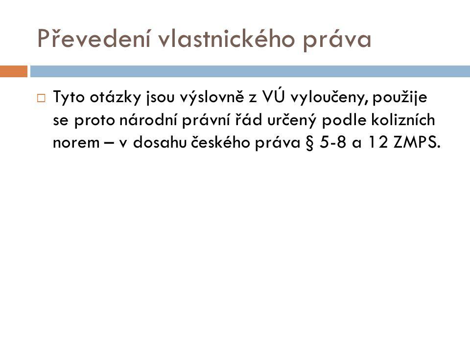 Převedení vlastnického práva  Tyto otázky jsou výslovně z VÚ vyloučeny, použije se proto národní právní řád určený podle kolizních norem – v dosahu českého práva § 5-8 a 12 ZMPS.