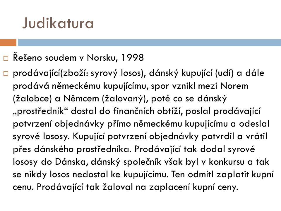 """Judikatura  Řešeno soudem v Norsku, 1998  prodávající(zboží: syrový losos), dánský kupující (udí) a dále prodává německému kupujícímu, spor vznikl mezi Norem (žalobce) a Němcem (žalovaný), poté co se dánský """"prostředník dostal do finančních obtíží, poslal prodávající potvrzení objednávky přímo německému kupujícímu a odeslal syrové lososy."""