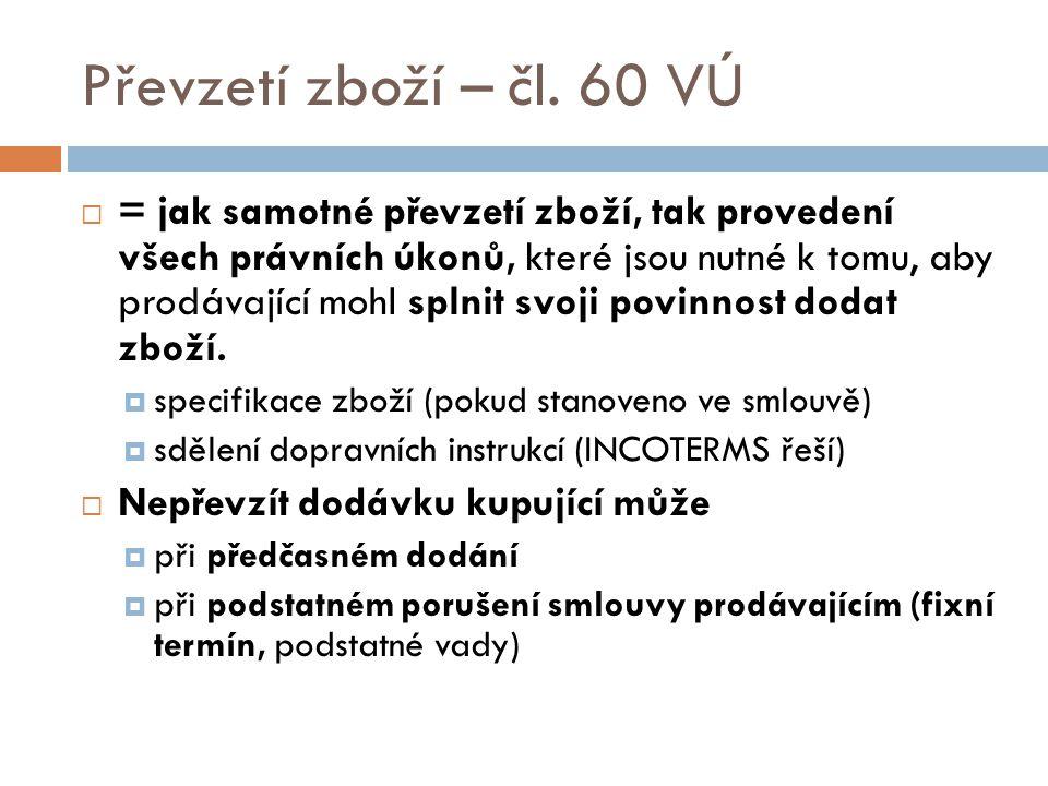 Převzetí zboží – čl. 60 VÚ  = jak samotné převzetí zboží, tak provedení všech právních úkonů, které jsou nutné k tomu, aby prodávající mohl splnit sv
