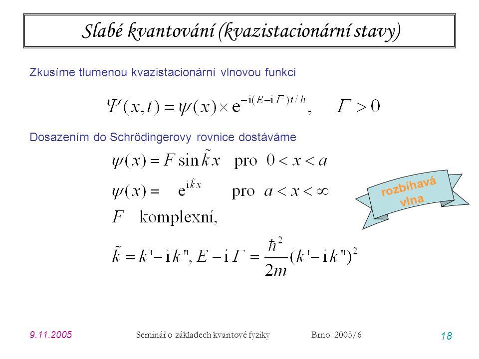 9.11.2005 Seminář o základech kvantové fyziky Brno 2005/6 18 Slabé kvantování (kvazistacionární stavy) Zkusíme tlumenou kvazistacionární vlnovou funkc