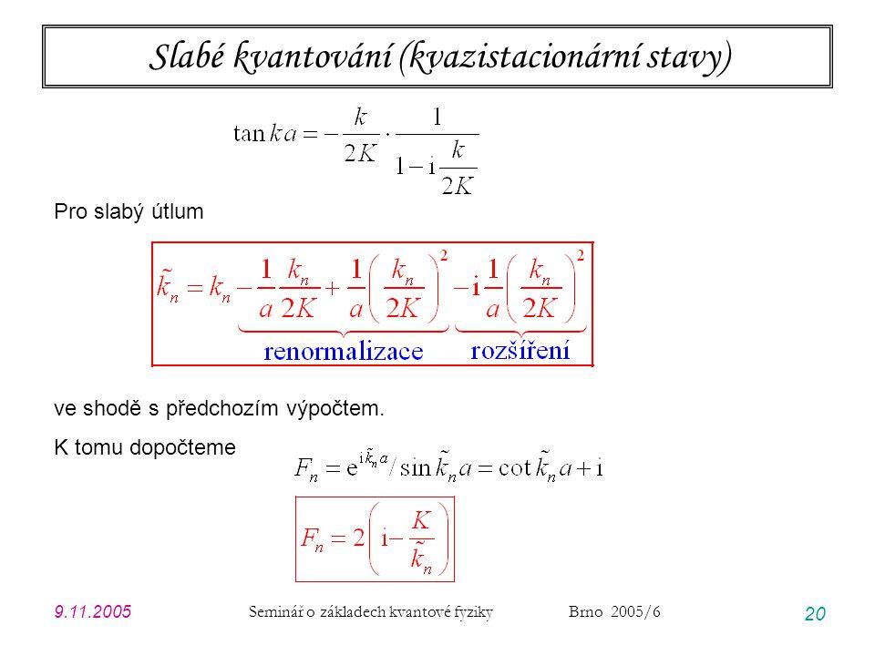 9.11.2005 Seminář o základech kvantové fyziky Brno 2005/6 20 Slabé kvantování (kvazistacionární stavy) Pro slabý útlum ve shodě s předchozím výpočtem.