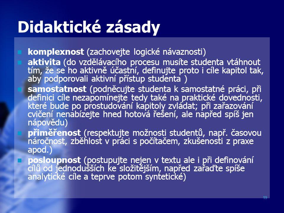 19 Didaktické zásady komplexnost (zachovejte logické návaznosti) aktivita (do vzdělávacího procesu musíte studenta vtáhnout tím, že se ho aktivně účas