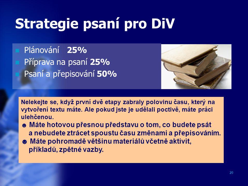 20 Strategie psaní pro DiV Plánování 25% Příprava na psaní 25% Psaní a přepisování 50% Nelekejte se, když první dvě etapy zabraly polovinu času, který