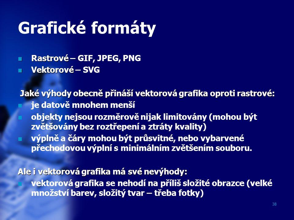 38 Grafické formáty Rastrové Rastrové – GIF, JPEG, PNG Vektorové Vektorové – SVG Jaké výhody obecně přináší vektorová grafika oproti rastrové: Jaké vý