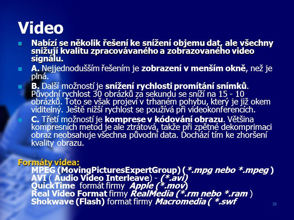 39 Video Nabízí se několik řešení ke snížení objemu dat, ale všechny snižují kvalitu zpracovávaného a zobrazovaného video signálu. Nabízí se několik ř