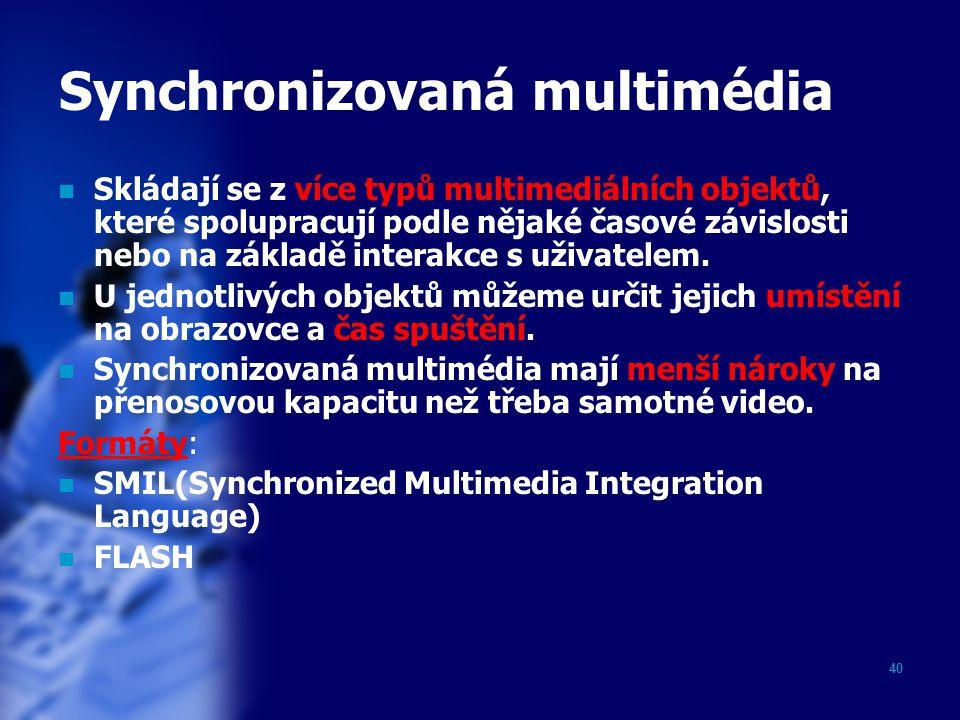 40 Synchronizovaná multimédia Skládají se z více typů multimediálních objektů, které spolupracují podle nějaké časové závislosti nebo na základě inter