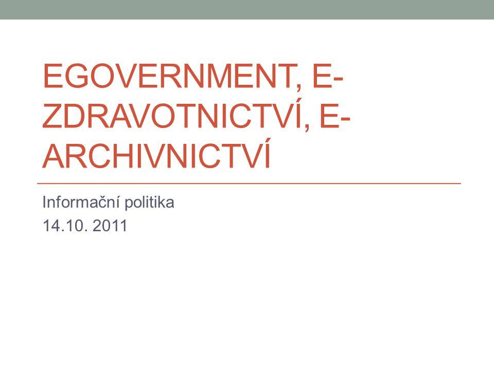 EGOVERNMENT, E- ZDRAVOTNICTVÍ, E- ARCHIVNICTVÍ Informační politika 14.10. 2011