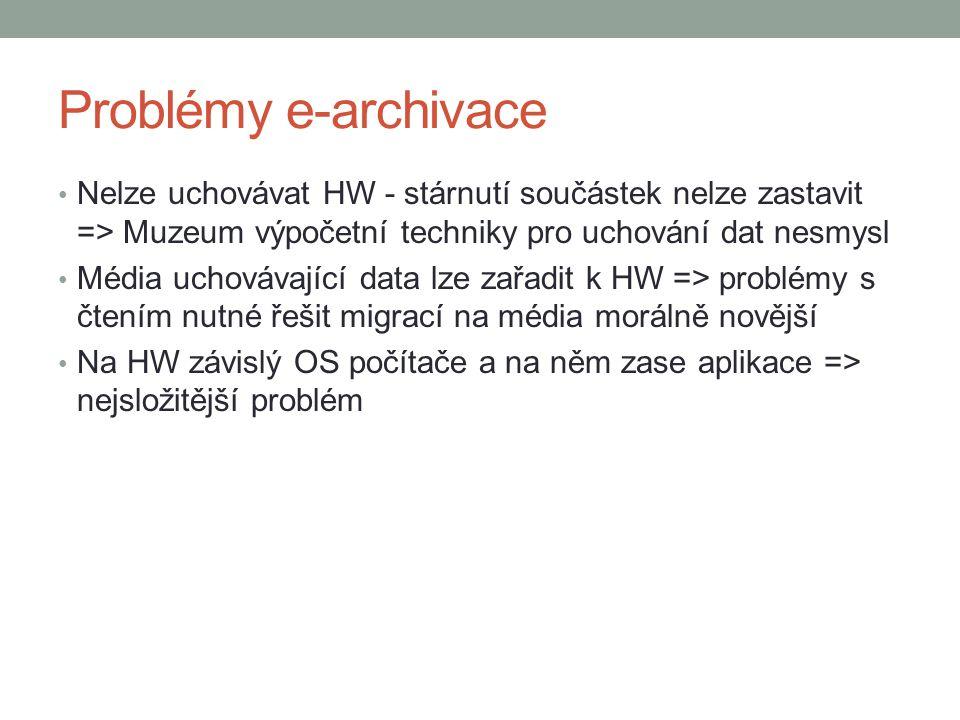 Problémy e-archivace Nelze uchovávat HW - stárnutí součástek nelze zastavit => Muzeum výpočetní techniky pro uchování dat nesmysl Média uchovávající data lze zařadit k HW => problémy s čtením nutné řešit migrací na média morálně novější Na HW závislý OS počítače a na něm zase aplikace => nejsložitější problém