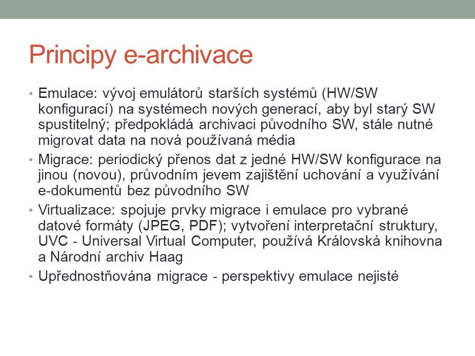 Principy e-archivace Emulace: vývoj emulátorů starších systémů (HW/SW konfigurací) na systémech nových generací, aby byl starý SW spustitelný; předpokládá archivaci původního SW, stále nutné migrovat data na nová používaná média Migrace: periodický přenos dat z jedné HW/SW konfigurace na jinou (novou), průvodním jevem zajištění uchování a využívání e-dokumentů bez původního SW Virtualizace: spojuje prvky migrace i emulace pro vybrané datové formáty (JPEG, PDF); vytvoření interpretační struktury, UVC - Universal Virtual Computer, používá Královská knihovna a Národní archiv Haag Upřednostňována migrace - perspektivy emulace nejisté