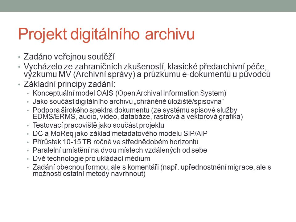 """Projekt digitálního archivu Zadáno veřejnou soutěží Vycházelo ze zahraničních zkušeností, klasické předarchivní péče, výzkumu MV (Archivní správy) a průzkumu e-dokumentů u původců Základní principy zadání: Konceptuální model OAIS (Open Archival Information System) Jako součást digitálního archivu """"chráněné úložiště/spisovna Podpora širokého spektra dokumentů (ze systémů spisové služby EDMS/ERMS, audio, video, databáze, rastrová a vektorová grafika) Testovací pracoviště jako součást projektu DC a MoReq jako základ metadatového modelu SIP/AIP Přírůstek 10-15 TB ročně ve střednědobém horizontu Paralelní umístění na dvou místech vzdálených od sebe Dvě technologie pro ukládací médium Zadání obecnou formou, ale s komentáři (např."""