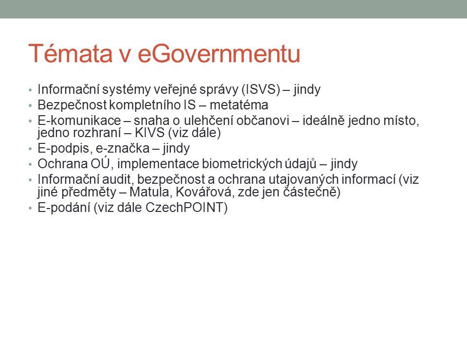 Témata v eGovernmentu Informační systémy veřejné správy (ISVS) – jindy Bezpečnost kompletního IS – metatéma E-komunikace – snaha o ulehčení občanovi – ideálně jedno místo, jedno rozhraní – KIVS (viz dále) E-podpis, e-značka – jindy Ochrana OÚ, implementace biometrických údajů – jindy Informační audit, bezpečnost a ochrana utajovaných informací (viz jiné předměty – Matula, Kovářová, zde jen částečně) E-podání (viz dále CzechPOINT)