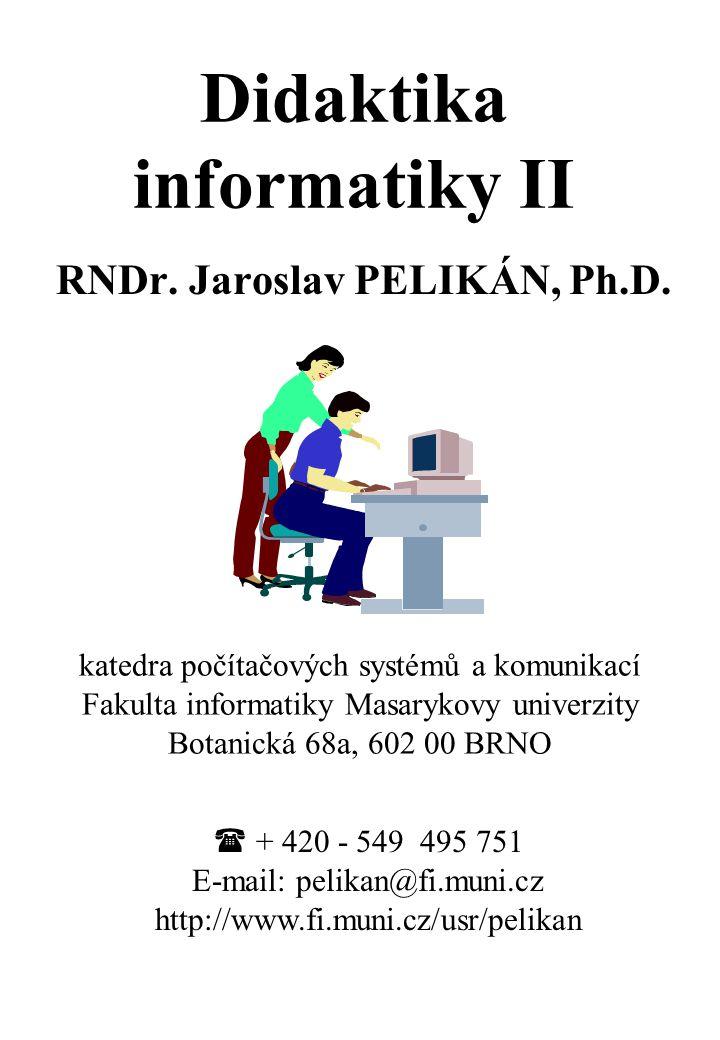 Didaktika informatiky II RNDr. Jaroslav PELIKÁN, Ph.D. katedra počítačových systémů a komunikací Fakulta informatiky Masarykovy univerzity Botanická 6