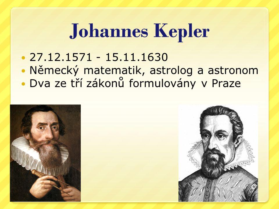 Johannes Kepler 27.12.1571 - 15.11.1630 Německý matematik, astrolog a astronom Dva ze tří zákonů formulovány v Praze