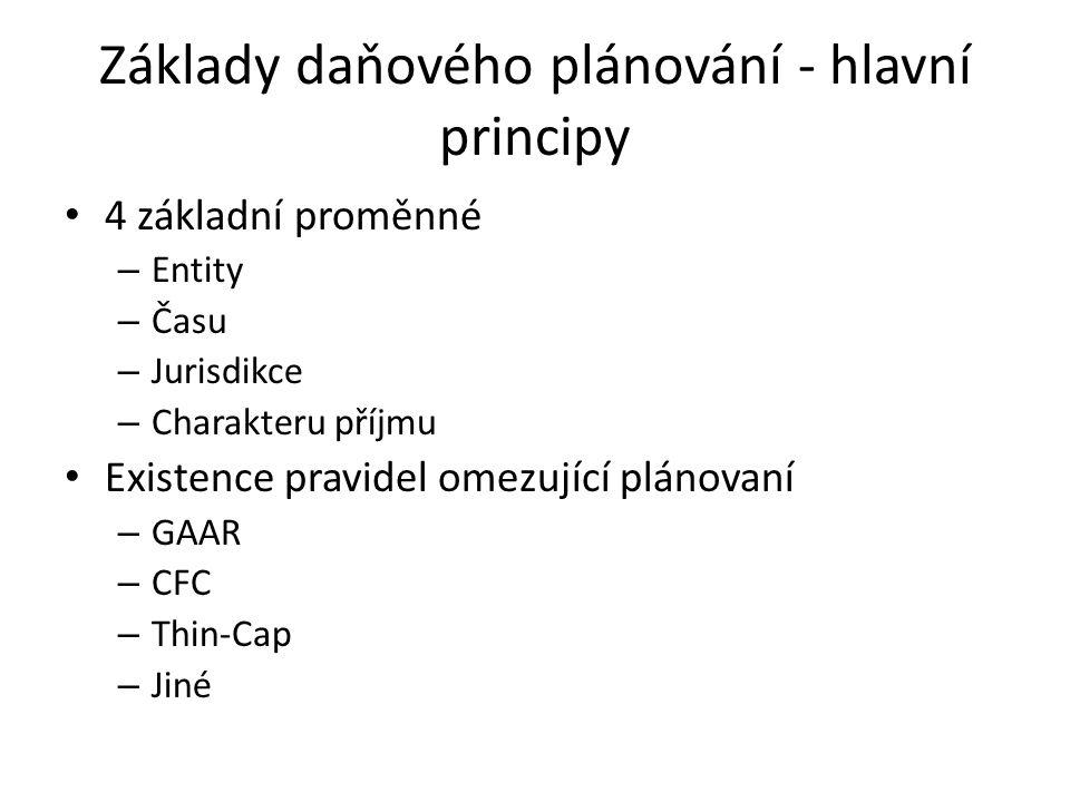 Základy daňového plánování - hlavní principy 4 základní proměnné – Entity – Času – Jurisdikce – Charakteru příjmu Existence pravidel omezující plánovaní – GAAR – CFC – Thin-Cap – Jiné