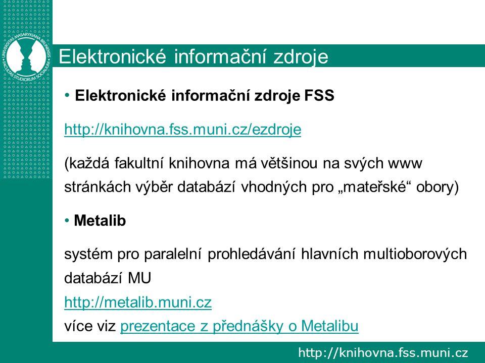"""http://knihovna.fss.muni.cz Elektronické informační zdroje Elektronické informační zdroje FSS http://knihovna.fss.muni.cz/ezdroje (každá fakultní knihovna má většinou na svých www stránkách výběr databází vhodných pro """"mateřské obory) Metalib systém pro paralelní prohledávání hlavních multioborových databází MU http://metalib.muni.cz více viz prezentace z přednášky o Metalibuprezentace z přednášky o Metalibu"""