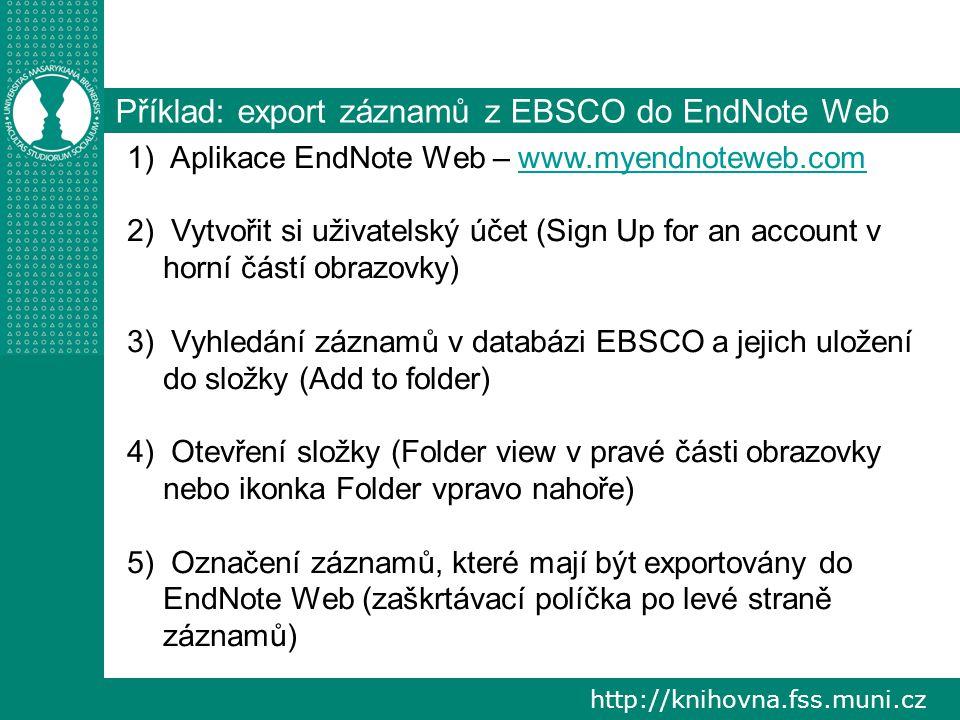 http://knihovna.fss.muni.cz Příklad: export záznamů z EBSCO do EndNote Web 1) Aplikace EndNote Web – www.myendnoteweb.comwww.myendnoteweb.com 2) Vytvořit si uživatelský účet (Sign Up for an account v horní částí obrazovky) 3) Vyhledání záznamů v databázi EBSCO a jejich uložení do složky (Add to folder) 4) Otevření složky (Folder view v pravé části obrazovky nebo ikonka Folder vpravo nahoře) 5) Označení záznamů, které mají být exportovány do EndNote Web (zaškrtávací políčka po levé straně záznamů)