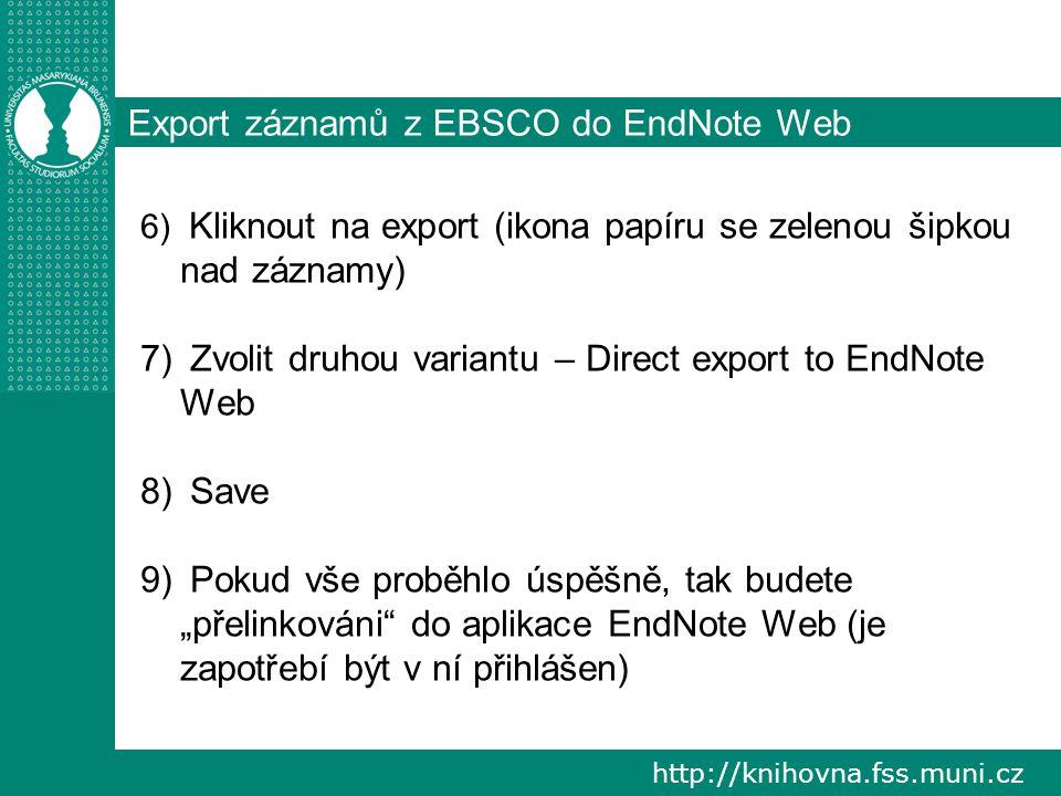 """http://knihovna.fss.muni.cz Export záznamů z EBSCO do EndNote Web 6) Kliknout na export (ikona papíru se zelenou šipkou nad záznamy) 7) Zvolit druhou variantu – Direct export to EndNote Web 8) Save 9) Pokud vše proběhlo úspěšně, tak budete """"přelinkováni do aplikace EndNote Web (je zapotřebí být v ní přihlášen)"""
