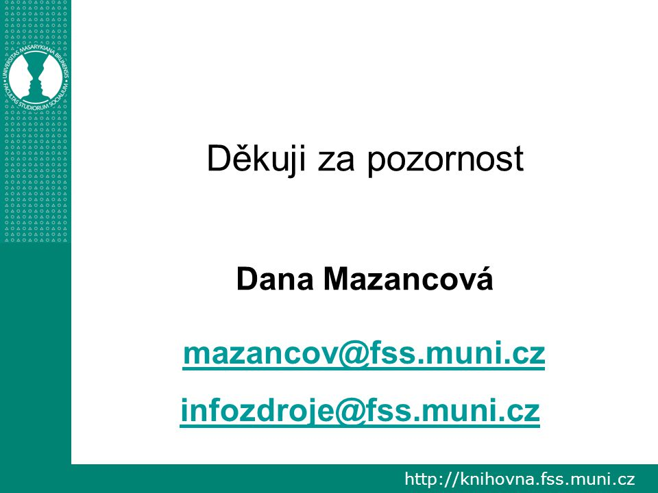 http://knihovna.fss.muni.cz Děkuji za pozornost Dana Mazancová mazancov@fss.muni.cz infozdroje@fss.muni.cz