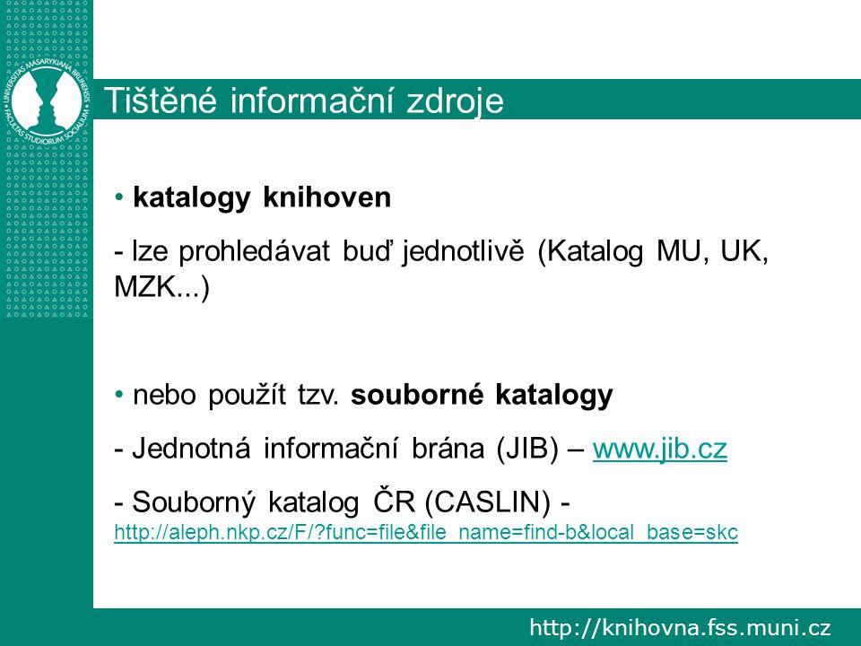 http://knihovna.fss.muni.cz Tištěné informační zdroje katalogy knihoven - lze prohledávat buď jednotlivě (Katalog MU, UK, MZK...) nebo použít tzv.