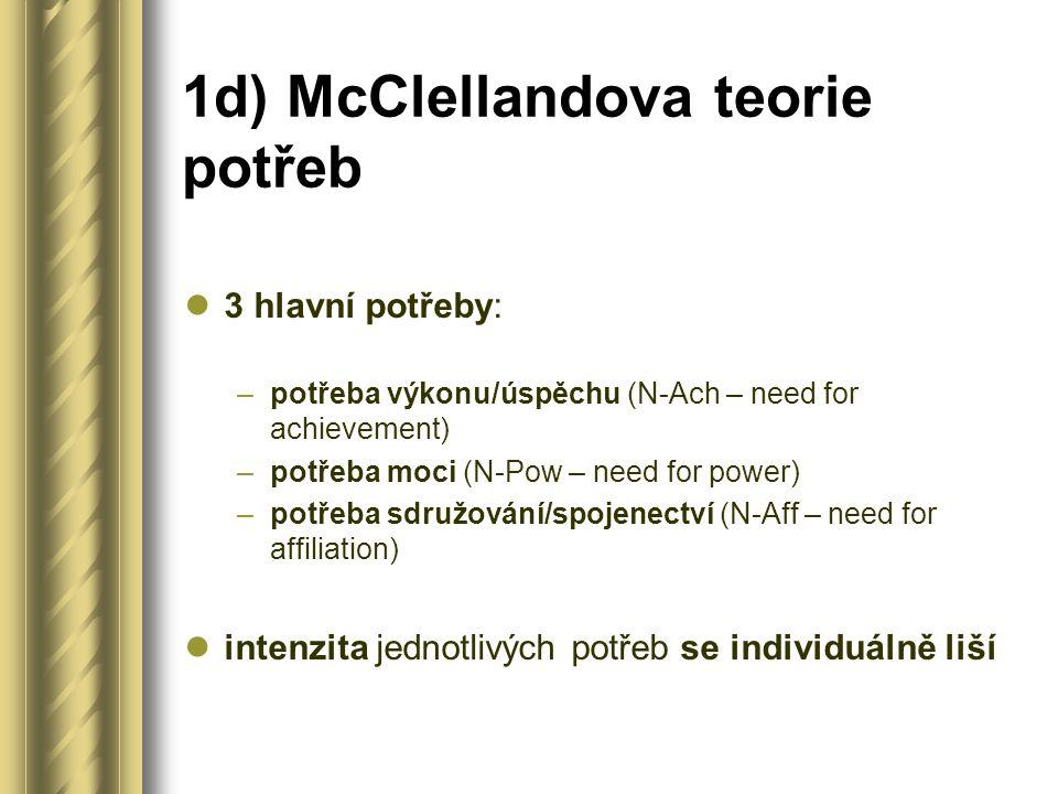 1d) McClellandova teorie potřeb 3 hlavní potřeby: –potřeba výkonu/úspěchu (N-Ach – need for achievement) –potřeba moci (N-Pow – need for power) –potřeba sdružování/spojenectví (N-Aff – need for affiliation) intenzita jednotlivých potřeb se individuálně liší