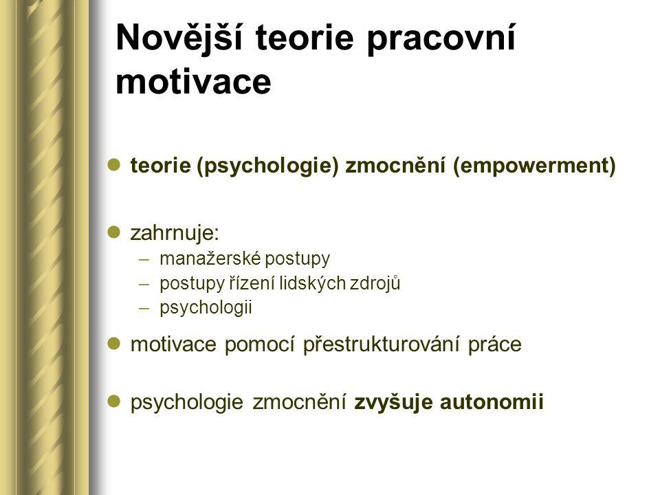 Novější teorie pracovní motivace teorie (psychologie) zmocnění (empowerment) zahrnuje: –manažerské postupy –postupy řízení lidských zdrojů –psychologii motivace pomocí přestrukturování práce psychologie zmocnění zvyšuje autonomii