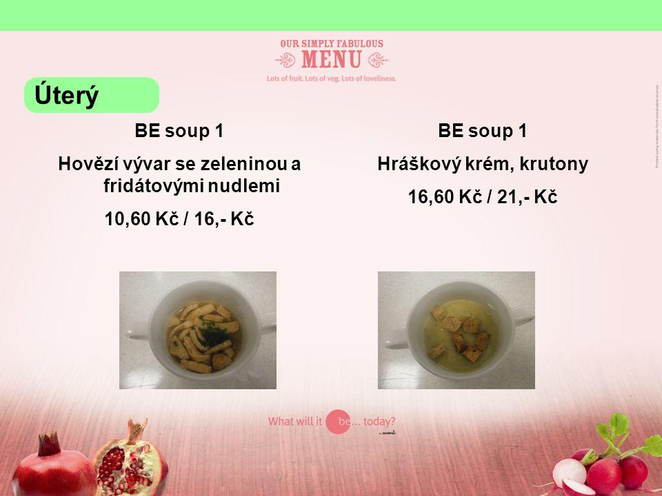 BE soup 1 Hovězí vývar se zeleninou a fridátovými nudlemi 10,60 Kč / 16,- Kč BE soup 1 Hráškový krém, krutony 16,60 Kč / 21,- Kč Úterý
