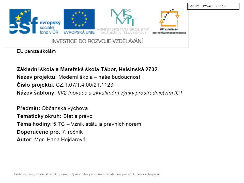 EU peníze školám Základní škola a Mateřská škola Tábor, Helsinská 2732 Název projektu: Moderní škola – naše budoucnost Číslo projektu: CZ.1.07/1.4.00/21.1123 Název šablony: III/2 Inovace a zkvalitnění výuky prostřednictvím ICT Předmět: Občanská výchova Tematický okruh: Stát a právo Téma hodiny: 5.TC – Vznik státu a právních norem Doporučeno pro: 7.