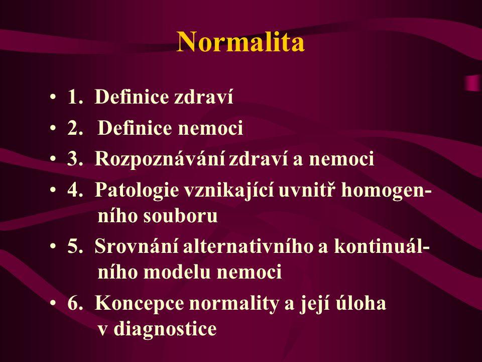 Normalita 1. Definice zdraví 2. Definice nemoci 3. Rozpoznávání zdraví a nemoci 4. Patologie vznikající uvnitř homogen- ního souboru 5. Srovnání alter