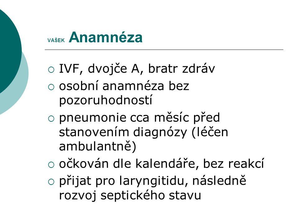VAŠEK Anamnéza  IVF, dvojče A, bratr zdráv  osobní anamnéza bez pozoruhodností  pneumonie cca měsíc před stanovením diagnózy (léčen ambulantně)  o