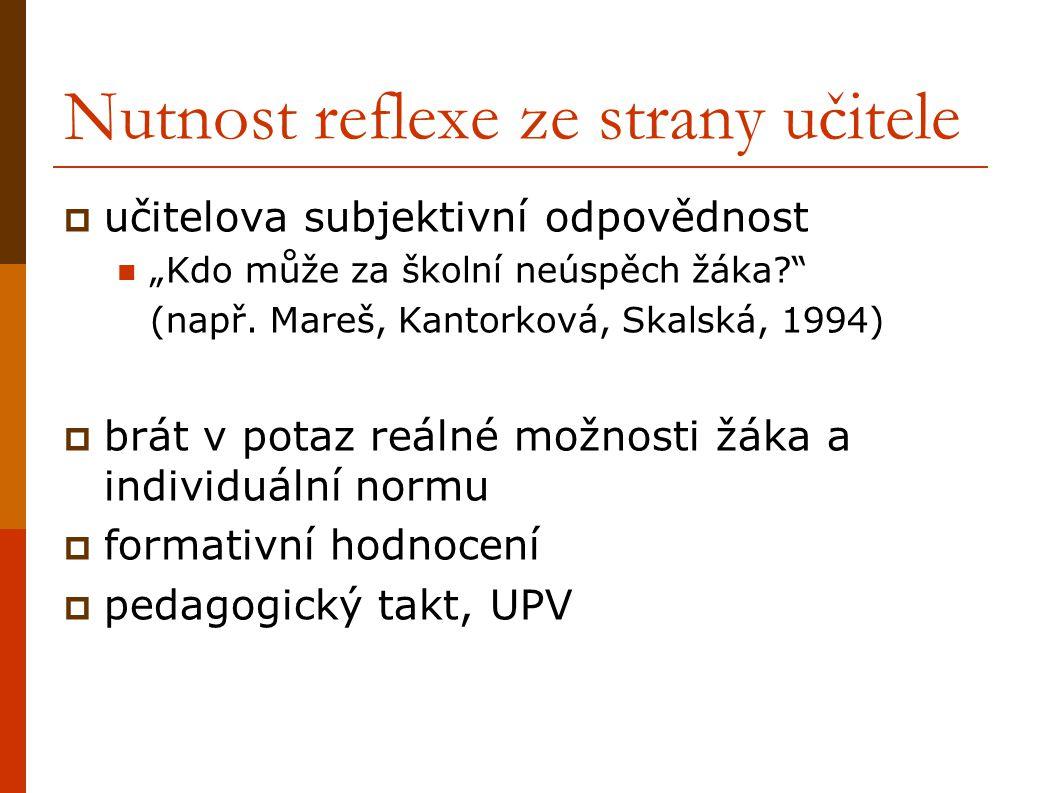"""Nutnost reflexe ze strany učitele  učitelova subjektivní odpovědnost """"Kdo může za školní neúspěch žáka?"""" (např. Mareš, Kantorková, Skalská, 1994)  b"""