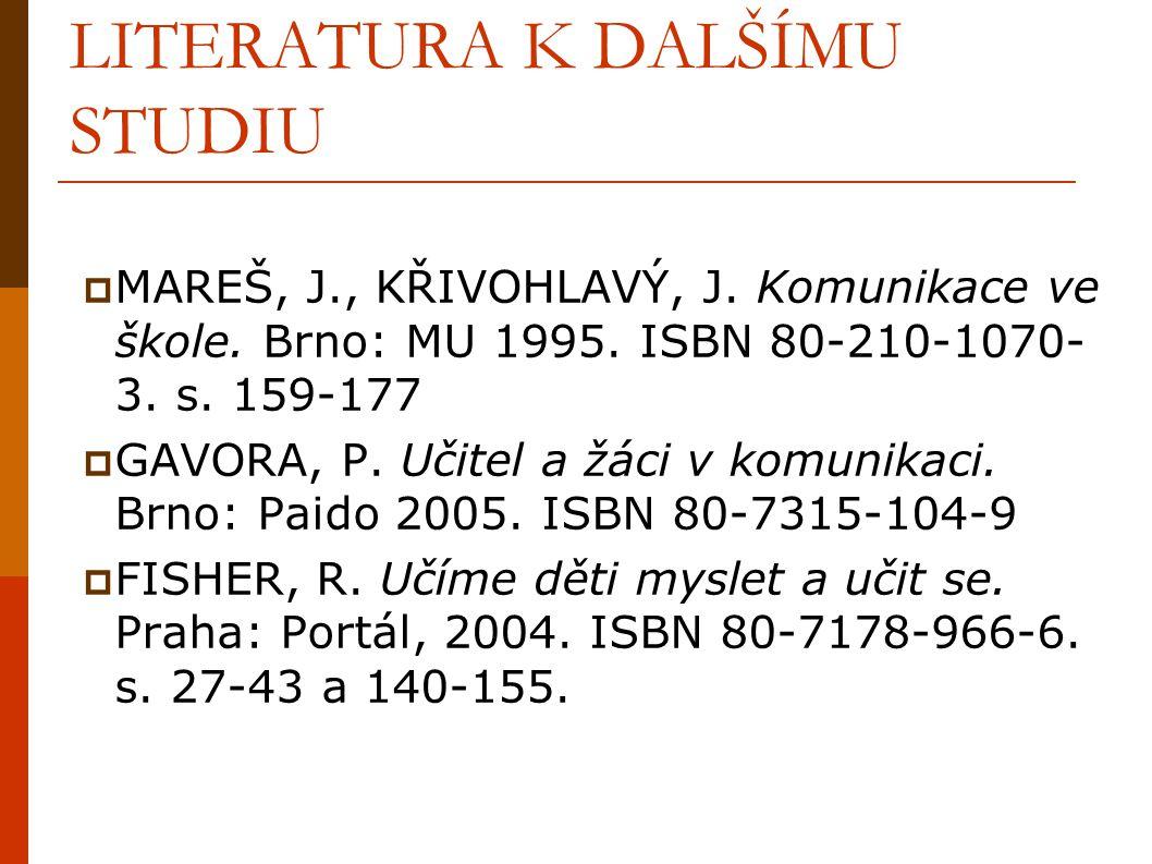 LITERATURA K DALŠÍMU STUDIU  MAREŠ, J., KŘIVOHLAVÝ, J. Komunikace ve škole. Brno: MU 1995. ISBN 80-210-1070- 3. s. 159-177  GAVORA, P. Učitel a žáci