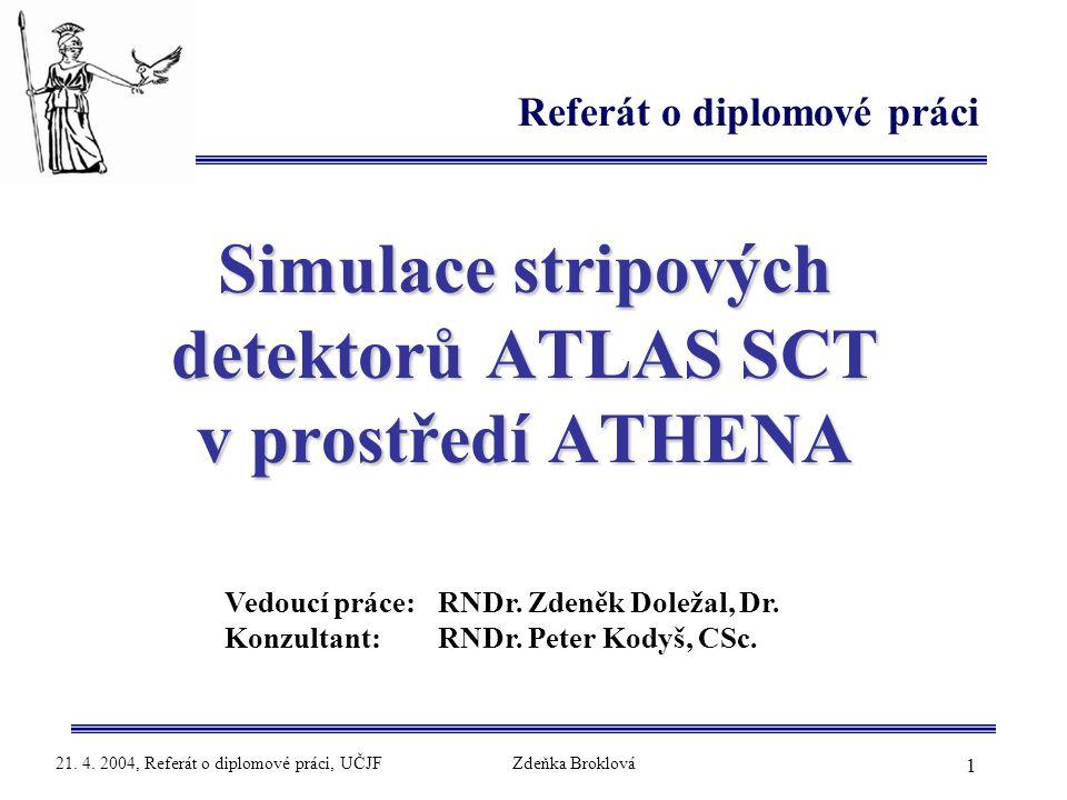 1 21. 4. 2004, Referát o diplomové práci, UČJFZdeňka Broklová Simulace stripových detektorů ATLAS SCT v prostředí ATHENA Referát o diplomové práci Ved