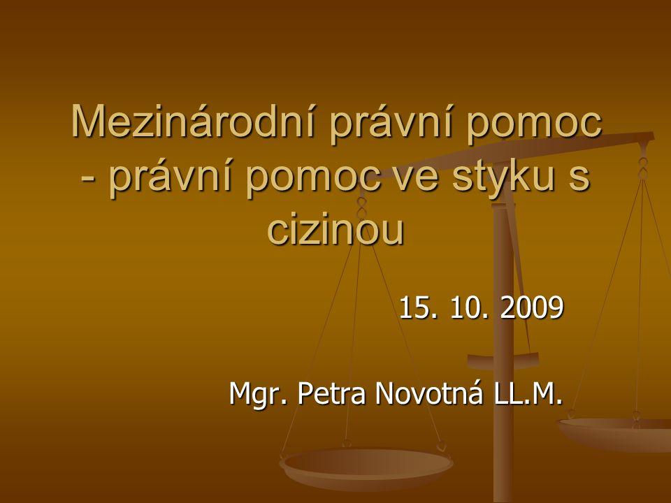 Mezinárodní právní pomoc - právní pomoc ve styku s cizinou 15. 10. 2009 Mgr. Petra Novotná LL.M.