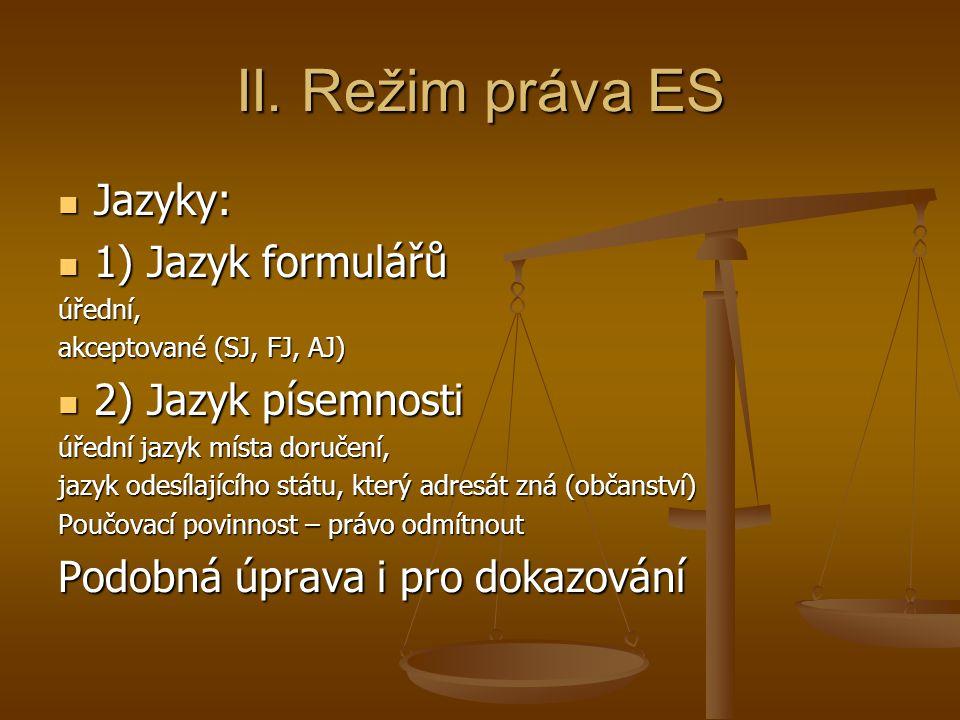 II. Režim práva ES Jazyky: Jazyky: 1) Jazyk formulářů 1) Jazyk formulářůúřední, akceptované (SJ, FJ, AJ) 2) Jazyk písemnosti 2) Jazyk písemnosti úředn