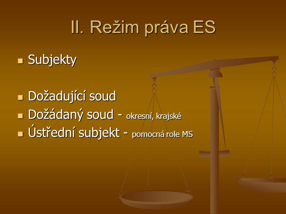 II. Režim práva ES Subjekty Subjekty Dožadující soud Dožadující soud Dožádaný soud - okresní, krajské Dožádaný soud - okresní, krajské Ústřední subjek