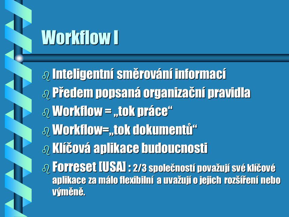 """Workflow I b Inteligentní směrování informací b Předem popsaná organizační pravidla b Workflow = """"tok práce b Workflow=""""tok dokumentů b Klíčová aplikace budoucnosti b Forreset [USA] : 2/3 společností považují své klíčové aplikace za málo flexibilní a uvažují o jejich rozšíření nebo výměně."""