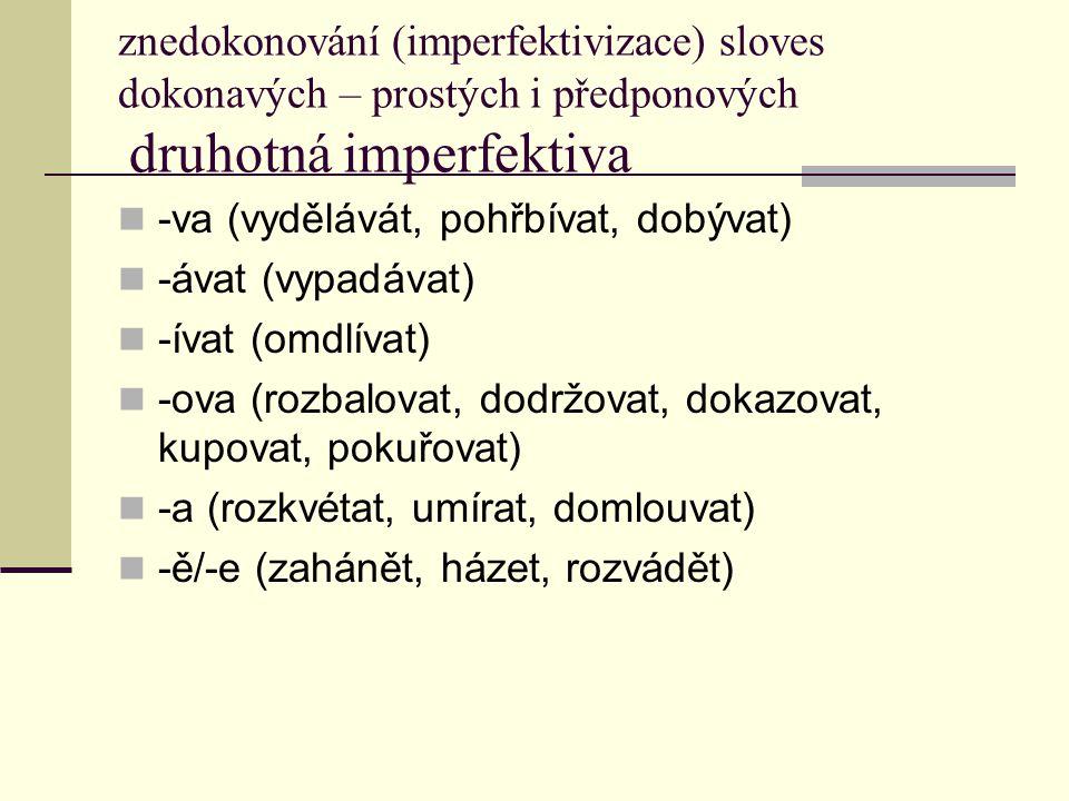 znedokonování (imperfektivizace) sloves dokonavých – prostých i předponových druhotná imperfektiva -va (vydělávát, pohřbívat, dobývat) -ávat (vypadáva