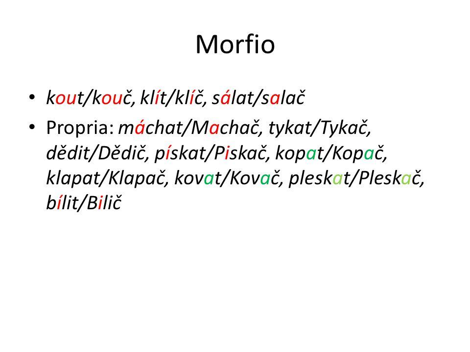 Morfio kout/kouč, klít/klíč, sálat/salač Propria: máchat/Machač, tykat/Tykač, dědit/Dědič, pískat/Piskač, kopat/Kopač, klapat/Klapač, kovat/Kovač, pleskat/Pleskač, bílit/Bilič