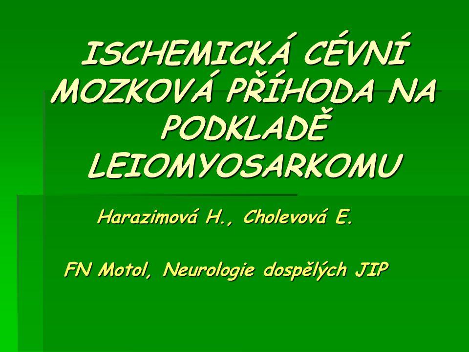 ISCHEMICKÁ CÉVNÍ MOZKOVÁ PŘÍHODA NA PODKLADĚ LEIOMYOSARKOMU Harazimová H., Cholevová E. FN Motol, Neurologie dospělých JIP