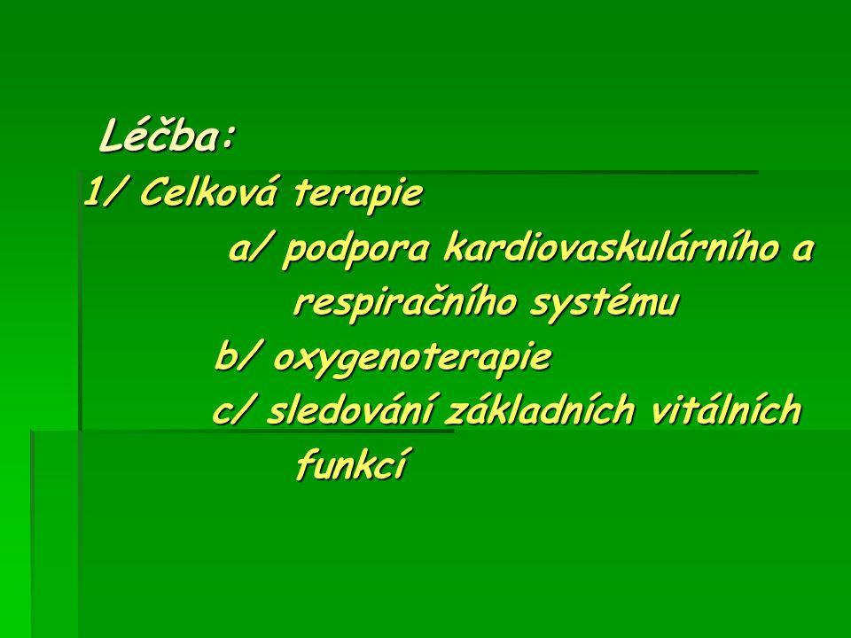 Léčba: Léčba: 1/ Celková terapie a/ podpora kardiovaskulárního a a/ podpora kardiovaskulárního a respiračního systému respiračního systému b/ oxygenot