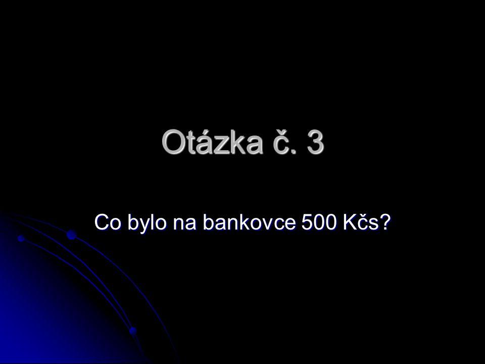 Otázka č. 3 Co bylo na bankovce 500 Kčs?